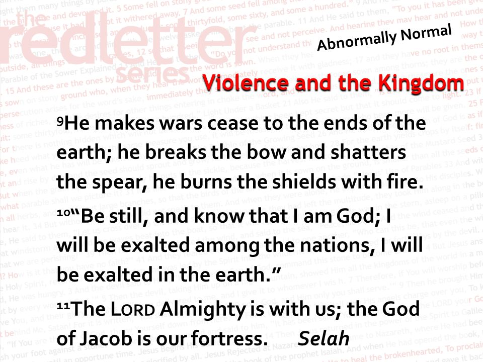 Violence and the Kingdom 9 He makes wars cease to the ends of the earth; he breaks the bow and shatters the spear, he burns the shields with fire.