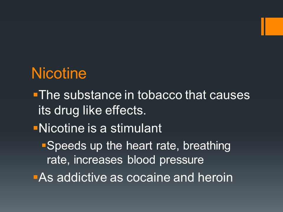 Nicotine  The substance in tobacco that causes its drug like effects.  Nicotine is a stimulant  Speeds up the heart rate, breathing rate, increases