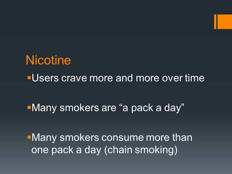 """Nicotine  Users crave more and more over time  Many smokers are """"a pack a day""""  Many smokers consume more than one pack a day (chain smoking)"""