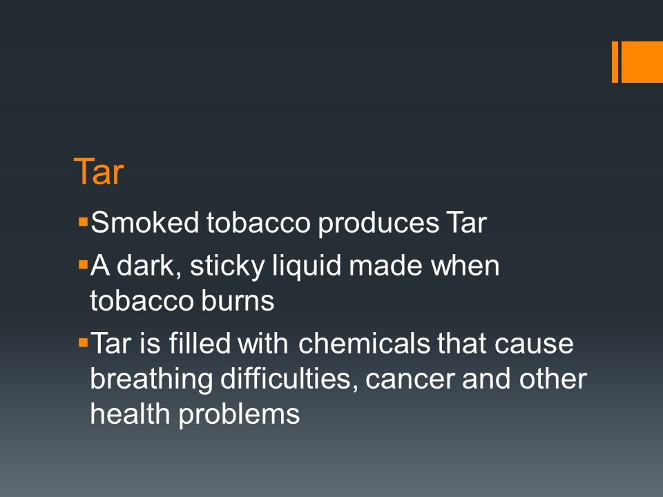 Tar  Smoked tobacco produces Tar  A dark, sticky liquid made when tobacco burns  Tar is filled with chemicals that cause breathing difficulties, ca