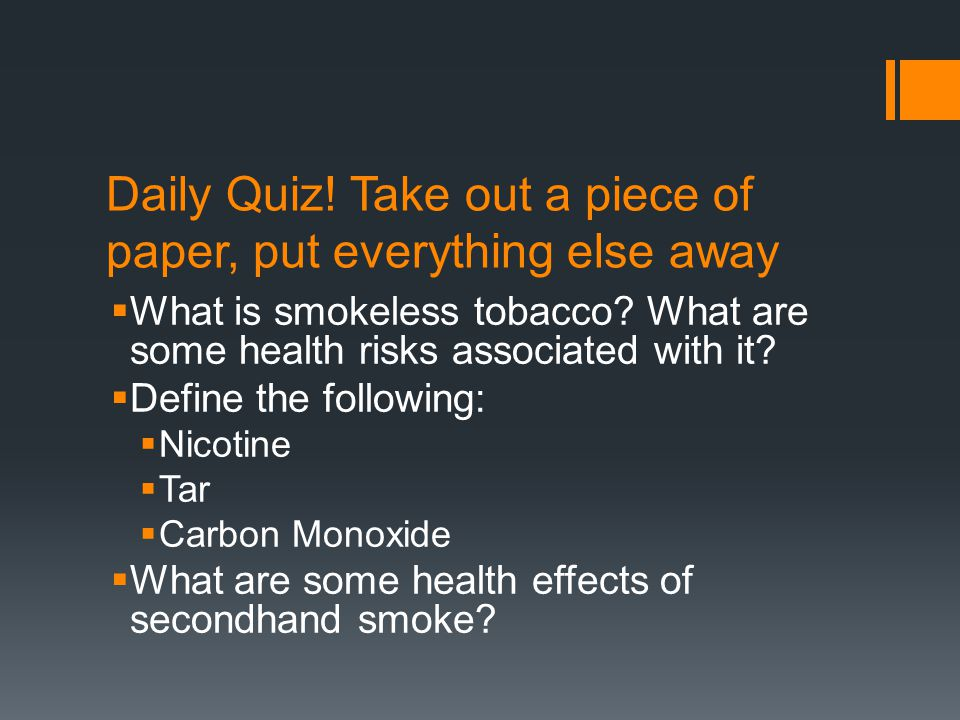 Daily Quiz! Take out a piece of paper, put everything else away  What is smokeless tobacco? What are some health risks associated with it?  Define t
