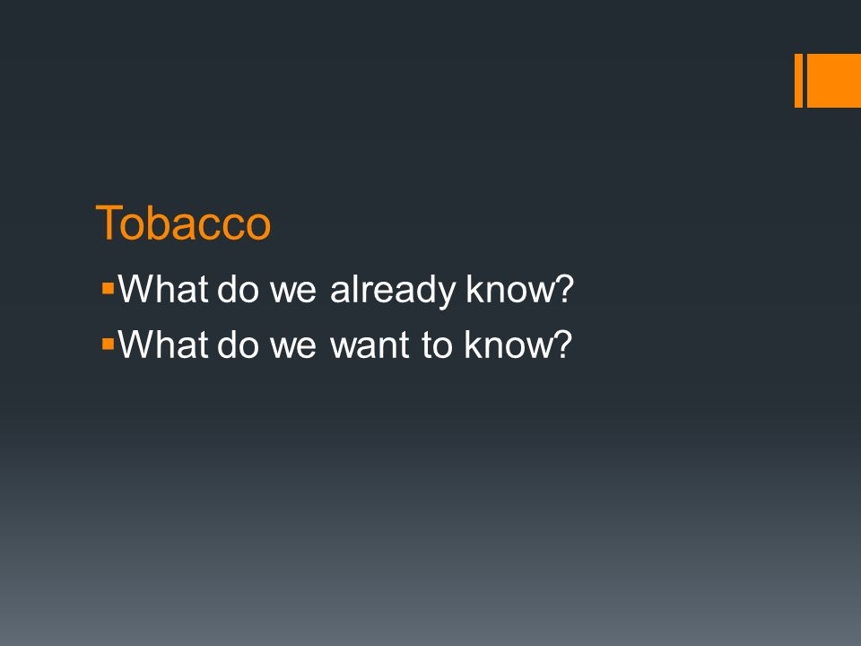 Tobacco  What do we already know?  What do we want to know?