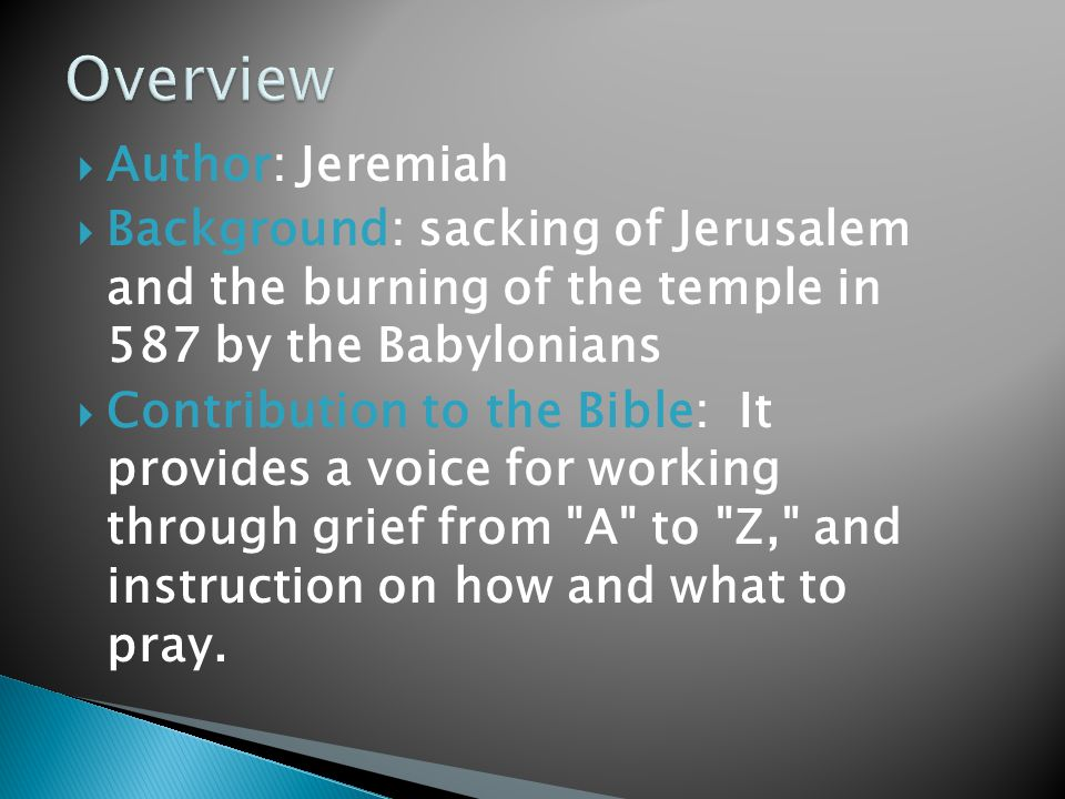  Author: Jeremiah  Background: sacking of Jerusalem and the burning of the temple in 587 by the Babylonians  Contribution to the Bible: It provides a voice for working through grief from A to Z, and instruction on how and what to pray.