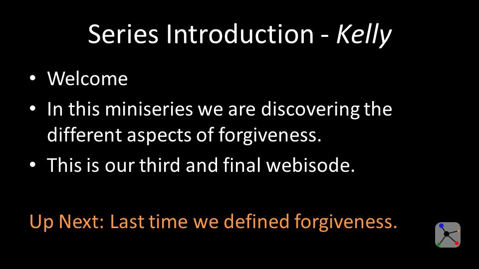 Series Introduction - Kelly Welcome In this miniseries we are discovering the different aspects of forgiveness.