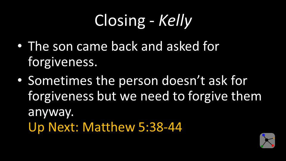 Closing - Kelly The son came back and asked for forgiveness.