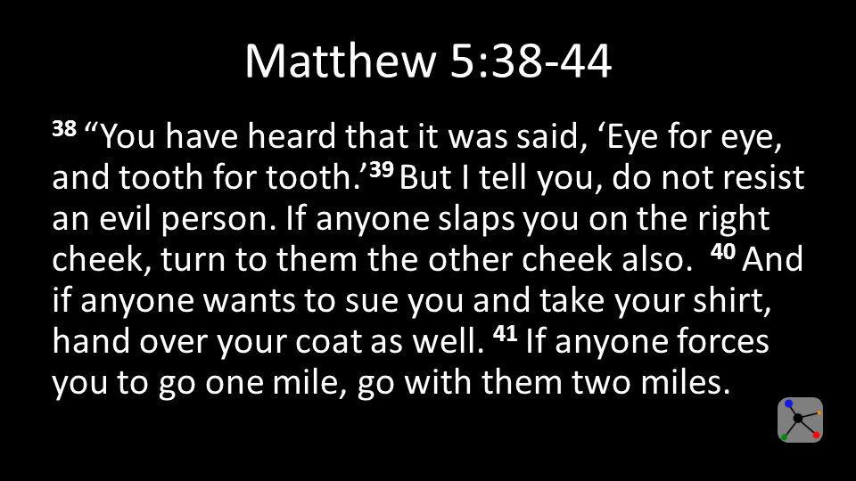 Matthew 5: You have heard that it was said, 'Eye for eye, and tooth for tooth.' 39 But I tell you, do not resist an evil person.
