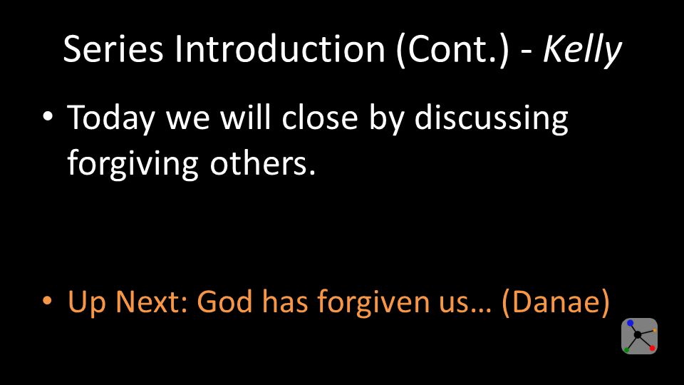 Series Introduction (Cont.) - Kelly Today we will close by discussing forgiving others.
