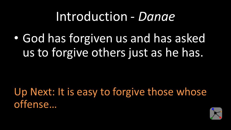 Introduction (Cont.) - Danae It is easy to forgive those whose offense is small but difficult when those who have hurt us or taken something away from us.