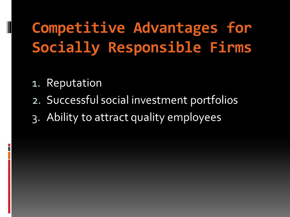 Competitive Advantages for Socially Responsible Firms 1.Reputation 2.Successful social investment portfolios 3.Ability to attract quality employees