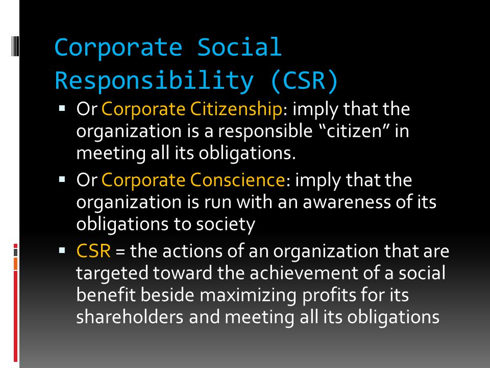 Corporate Social Responsibility (CSR)  Or Corporate Citizenship: imply that the organization is a responsible citizen in meeting all its obligations.