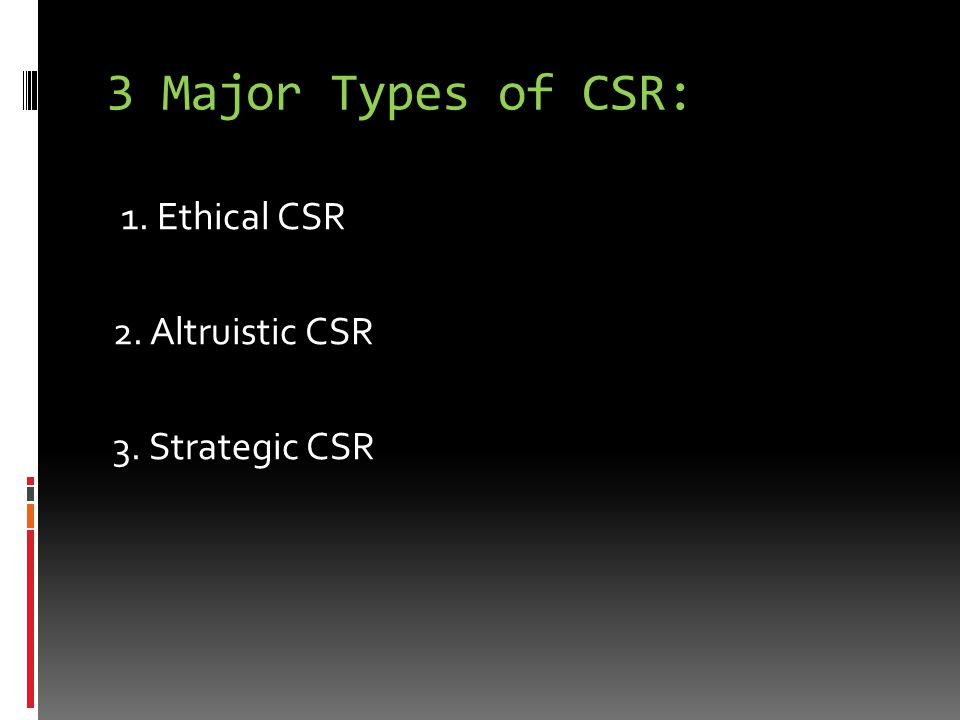3 Major Types of CSR: 1. Ethical CSR 2. Altruistic CSR 3. Strategic CSR