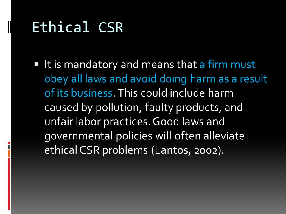 Ethical CSR  It is mandatory and means that a firm must obey all laws and avoid doing harm as a result of its business.