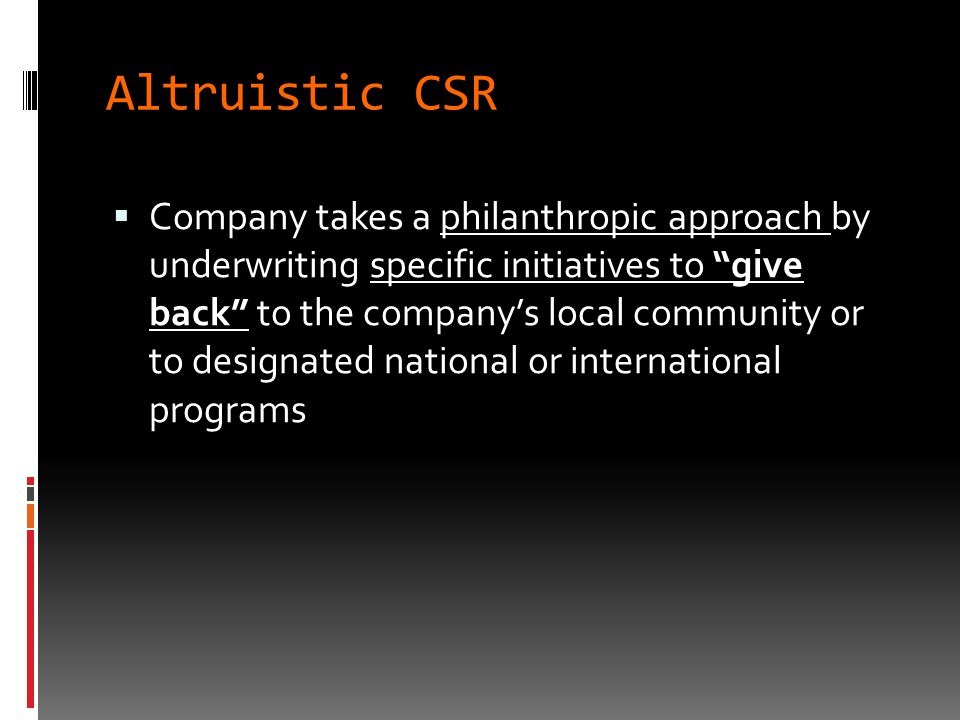 Altruistic CSR  Company takes a philanthropic approach by underwriting specific initiatives to give back to the company's local community or to designated national or international programs
