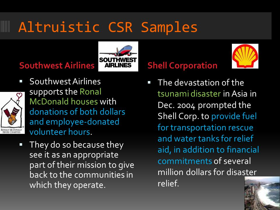 Altruistic CSR Samples Southwest AirlinesShell Corporation  Southwest Airlines supports the Ronal McDonald houses with donations of both dollars and employee-donated volunteer hours.