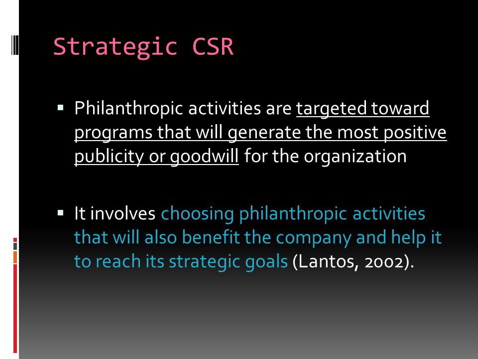 Strategic CSR  Philanthropic activities are targeted toward programs that will generate the most positive publicity or goodwill for the organization  It involves choosing philanthropic activities that will also benefit the company and help it to reach its strategic goals (Lantos, 2002).