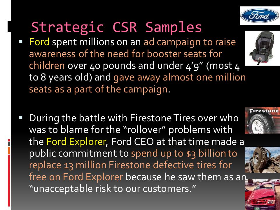 Strategic CSR Samples  Ford spent millions on an ad campaign to raise awareness of the need for booster seats for children over 40 pounds and under 4'9 (most 4 to 8 years old) and gave away almost one million seats as a part of the campaign.