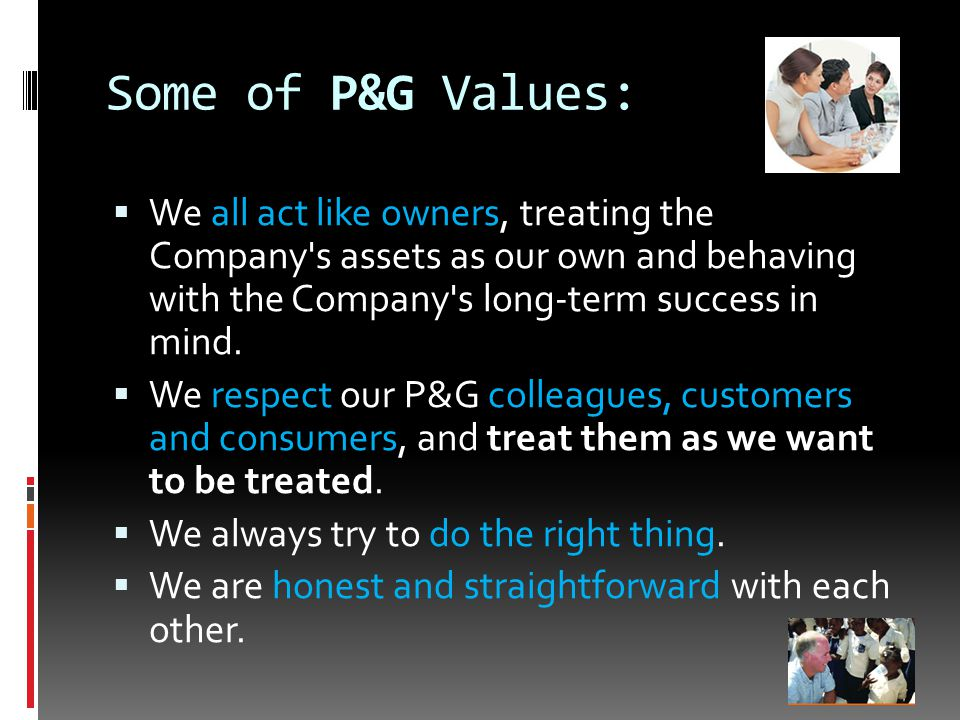Some of P&G Values:  We all act like owners, treating the Company s assets as our own and behaving with the Company s long-term success in mind.