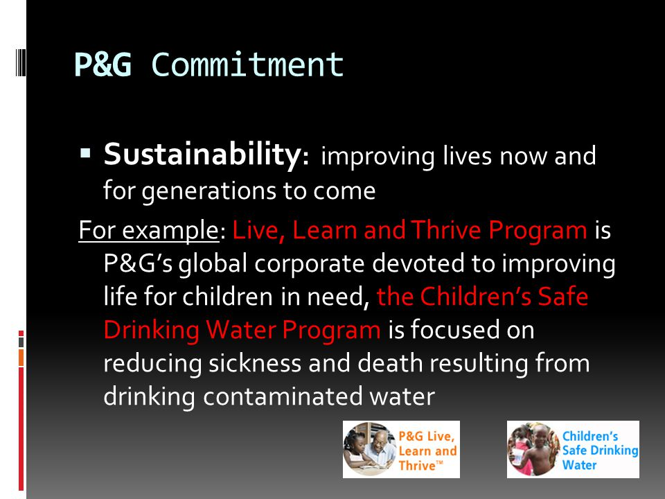 P&G Commitment  Sustainability : improving lives now and for generations to come For example: Live, Learn and Thrive Program is P&G's global corporate devoted to improving life for children in need, the Children's Safe Drinking Water Program is focused on reducing sickness and death resulting from drinking contaminated water