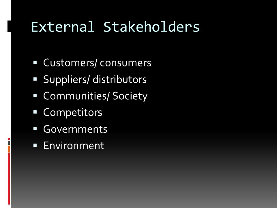 External Stakeholders  Customers/ consumers  Suppliers/ distributors  Communities/ Society  Competitors  Governments  Environment