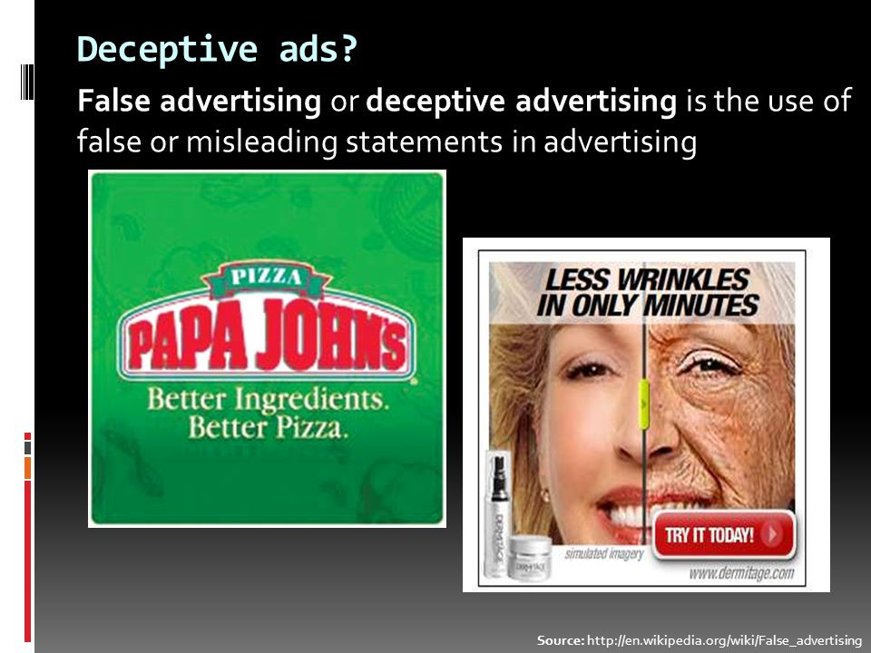 Deceptive ads? False advertising or deceptive advertising is the use of false or misleading statements in advertising Source: http://en.wikipedia.org/