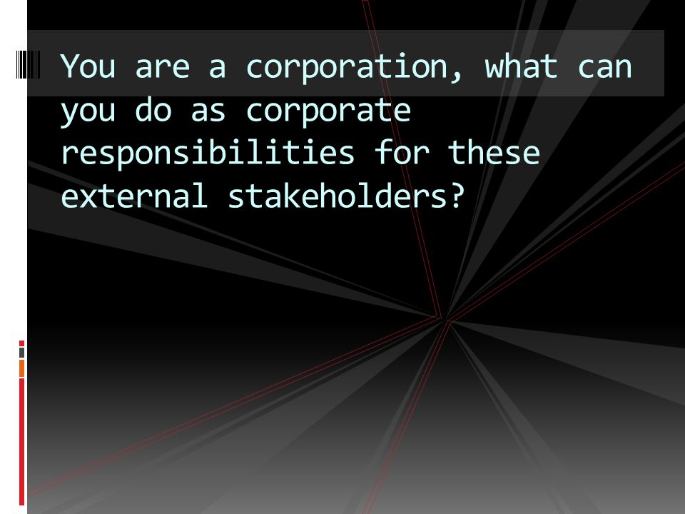 You are a corporation, what can you do as corporate responsibilities for these external stakeholders