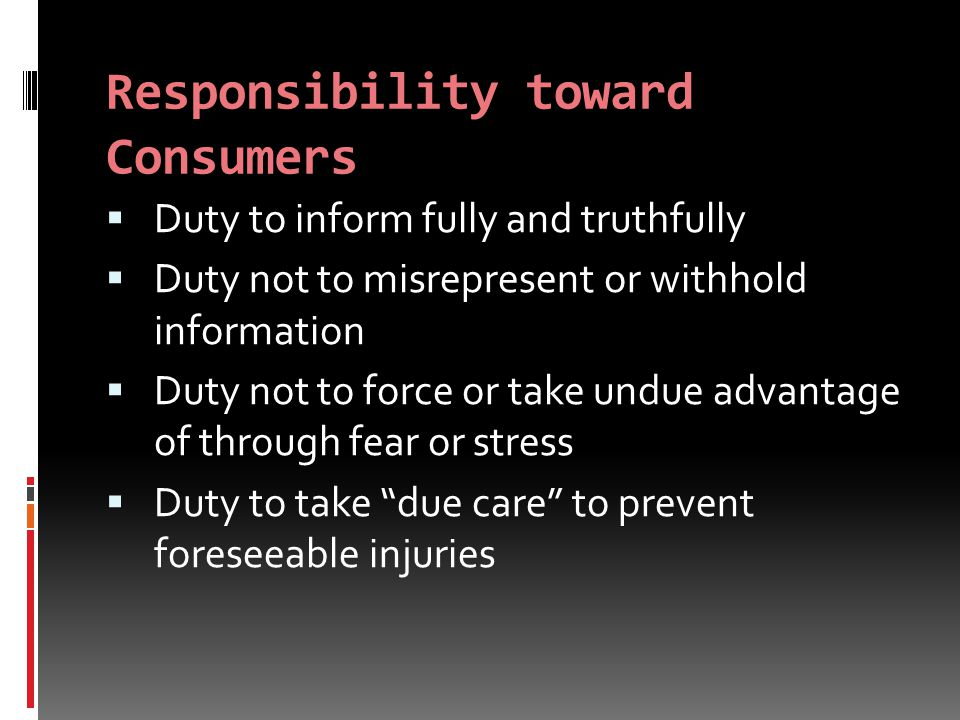 Responsibility toward Consumers  Duty to inform fully and truthfully  Duty not to misrepresent or withhold information  Duty not to force or take undue advantage of through fear or stress  Duty to take due care to prevent foreseeable injuries