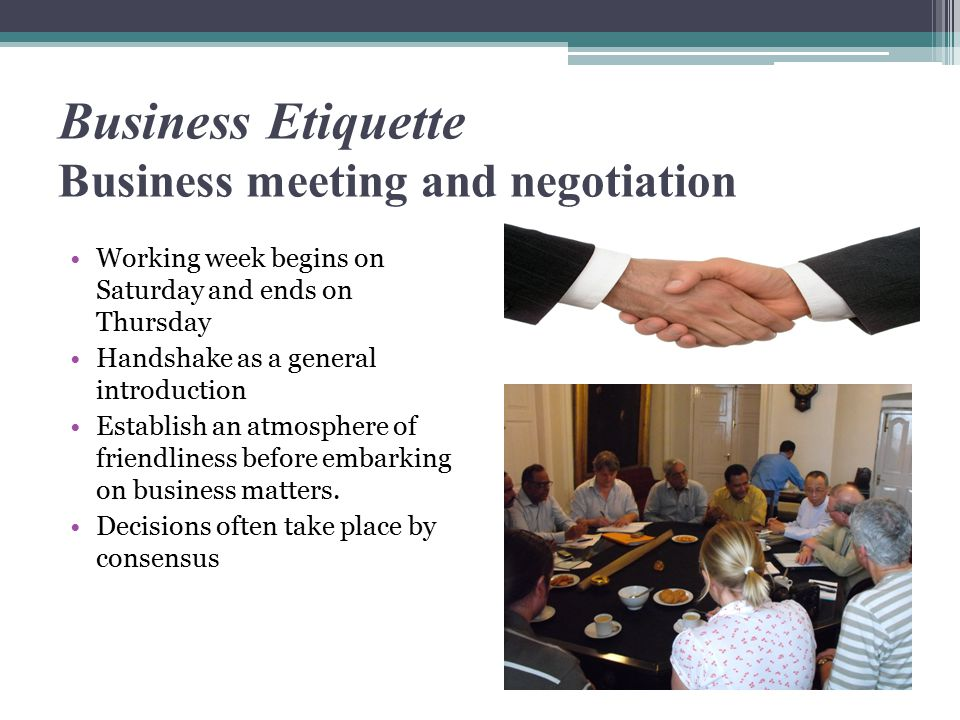 Business Etiquette Business meeting and negotiation Working week begins on Saturday and ends on Thursday Handshake as a general introduction Establish an atmosphere of friendliness before embarking on business matters.