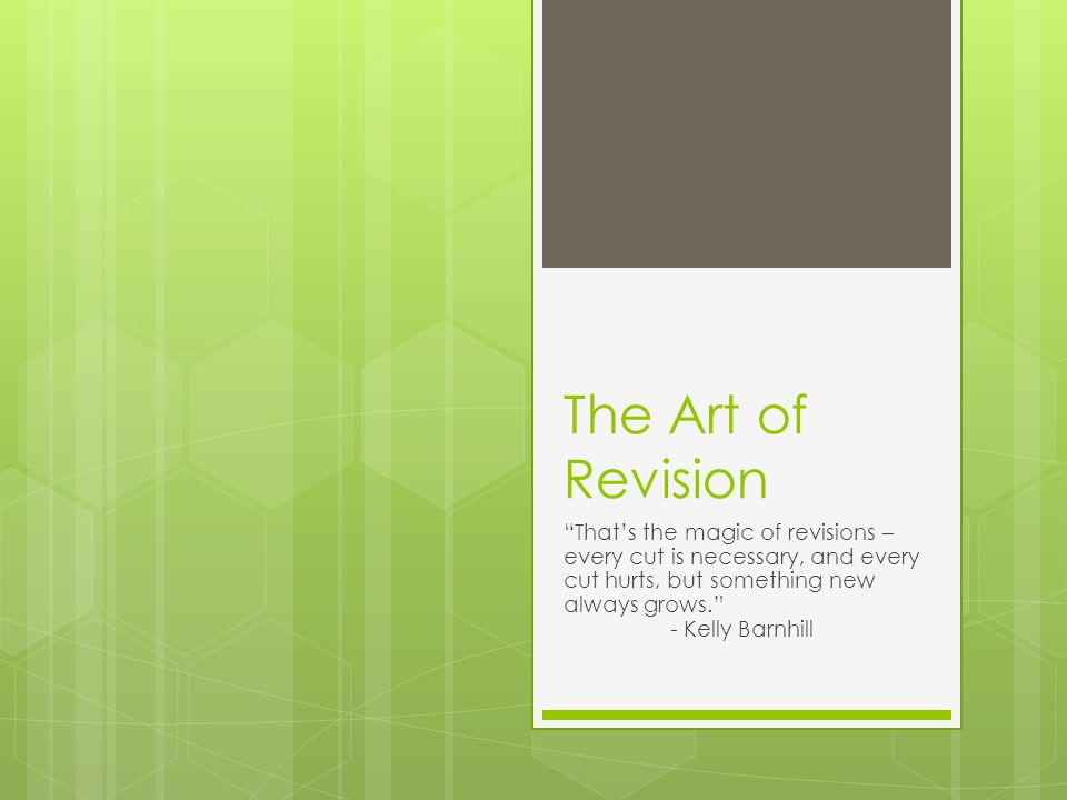 The Art of Revision That's the magic of revisions – every cut is necessary, and every cut hurts, but something new always grows. - Kelly Barnhill