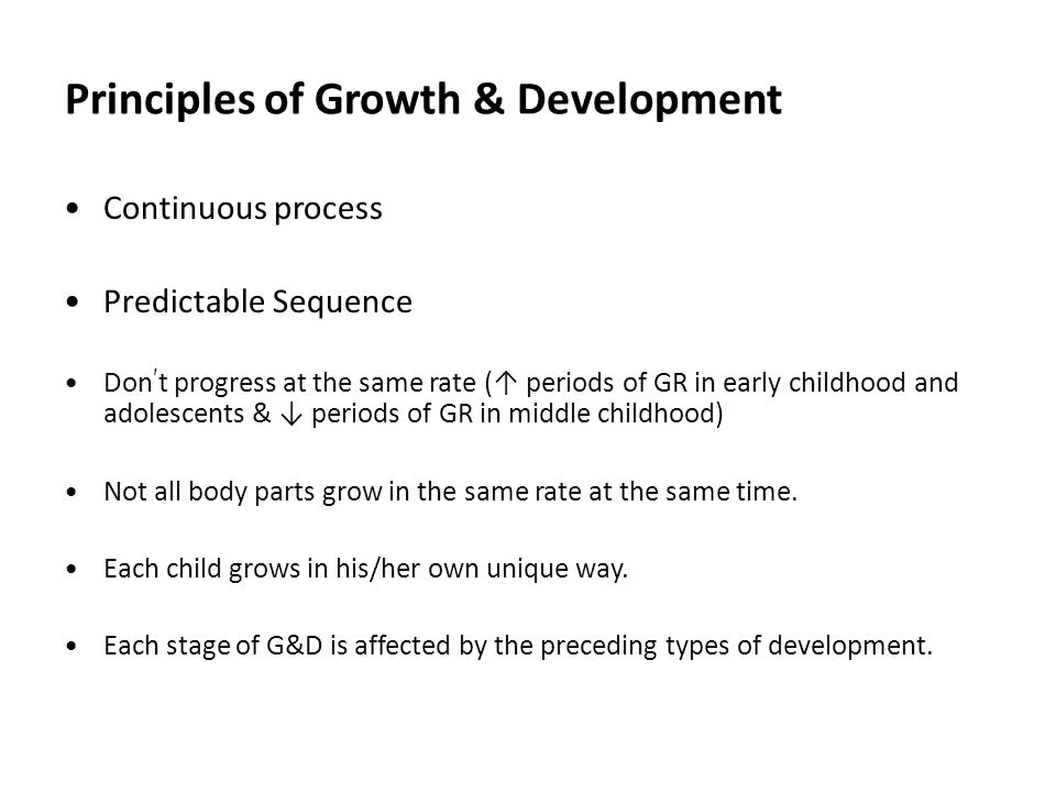 Principles of Growth & Development Continuous process Predictable Sequence Don ' t progress at the same rate (↑ periods of GR in early childhood and adolescents & ↓ periods of GR in middle childhood) Not all body parts grow in the same rate at the same time.