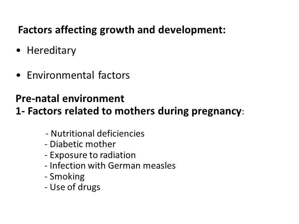 Factors affecting growth and development: Hereditary Environmental factors Pre-natal environment 1- Factors related to mothers during pregnancy : - Nutritional deficiencies - Diabetic mother - Exposure to radiation - Infection with German measles - Smoking - Use of drugs