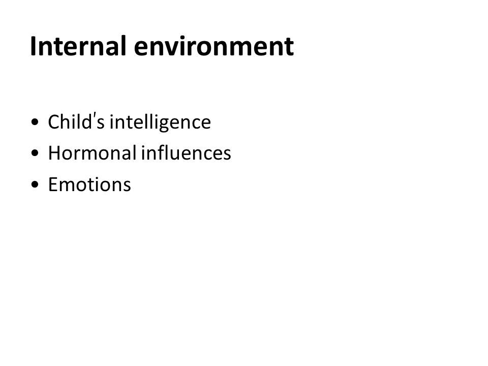Internal environment Child ' s intelligence Hormonal influences Emotions