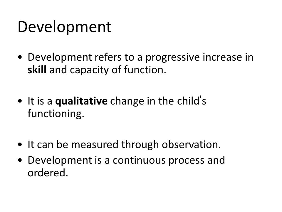 Development Development refers to a progressive increase in skill and capacity of function.