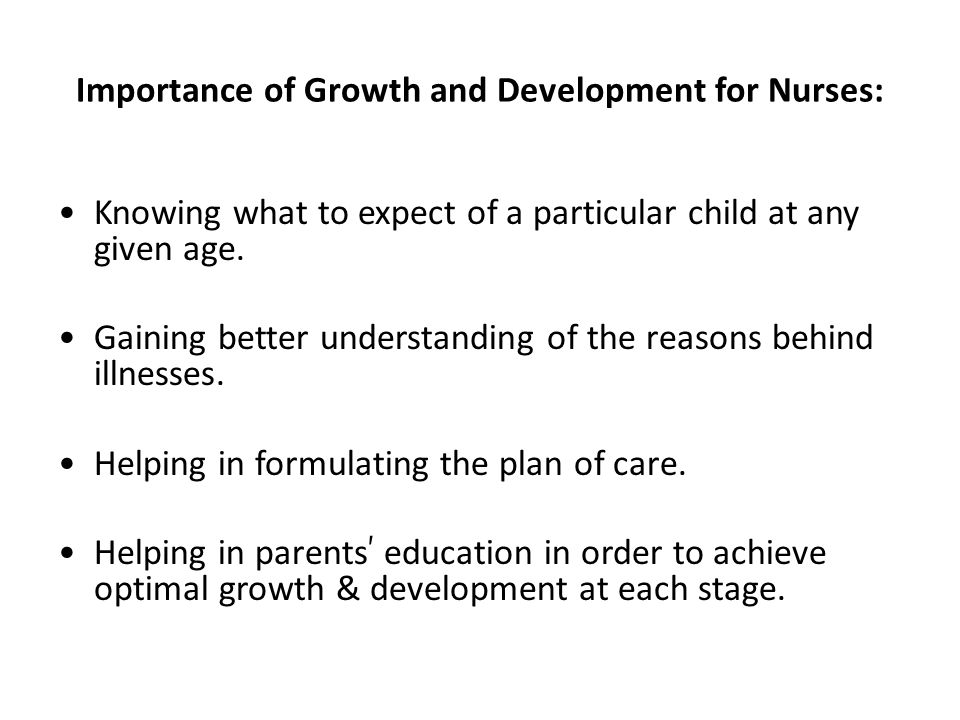 Importance of Growth and Development for Nurses: Knowing what to expect of a particular child at any given age.