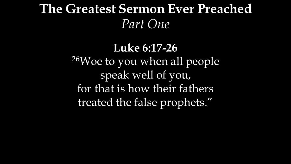 Luke 6:17-26 26 Woe to you when all people speak well of you, for that is how their fathers treated the false prophets. The Greatest Sermon Ever Preached Part One