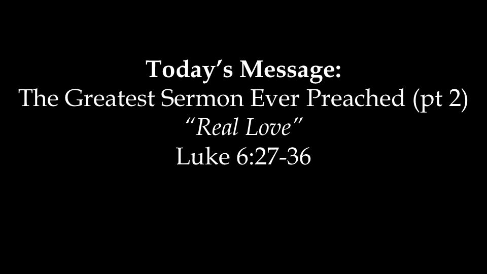 Today's Message: The Greatest Sermon Ever Preached (pt 2) Real Love Luke 6:27-36