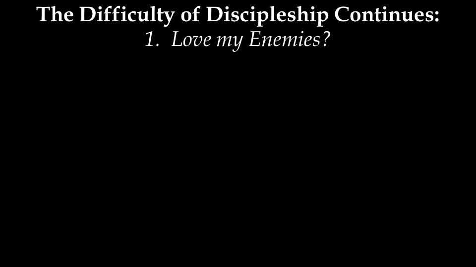 The Difficulty of Discipleship Continues: 1. Love my Enemies