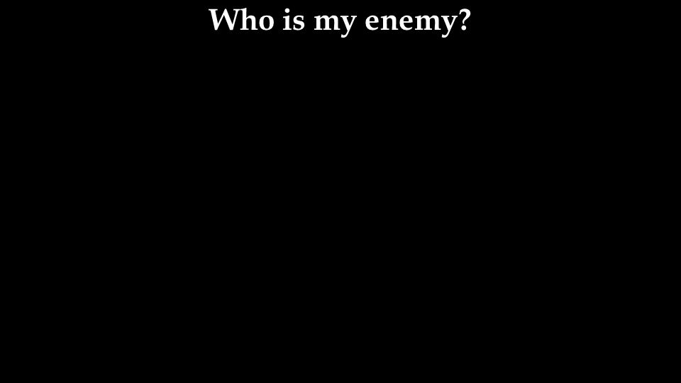 Who is my enemy