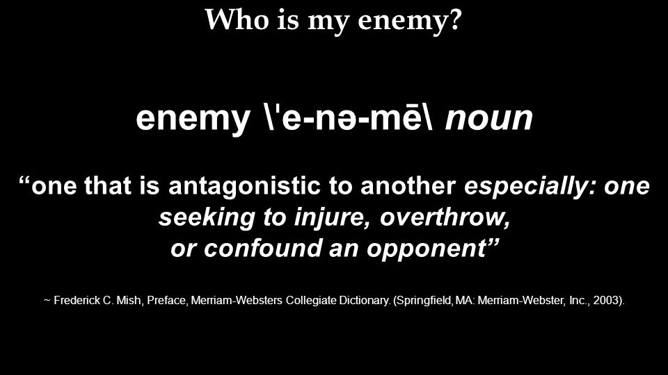 enemy \ ˈ e-nə-mē\ noun one that is antagonistic to another especially: one seeking to injure, overthrow, or confound an opponent ~ Frederick C.