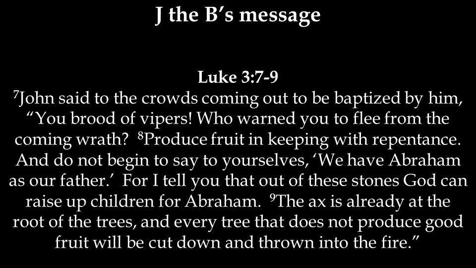 Luke 3:7-9 7 John said to the crowds coming out to be baptized by him, You brood of vipers.