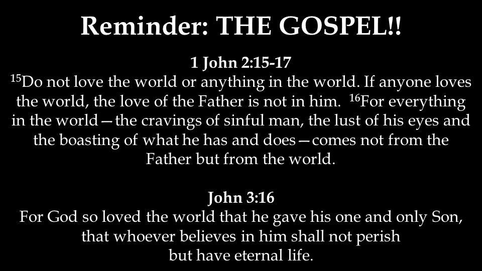 Reminder: THE GOSPEL!. 1 John 2:15-17 15 Do not love the world or anything in the world.