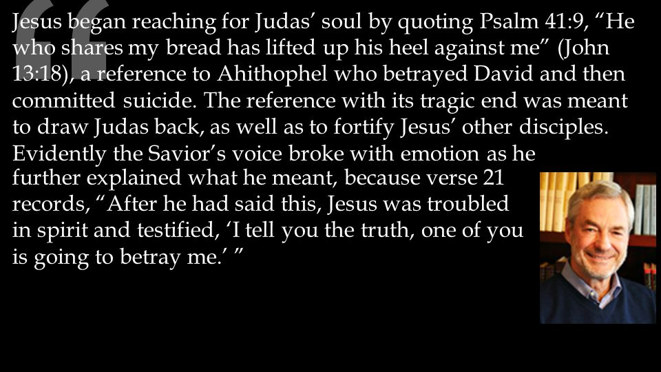further explained what he meant, because verse 21 records, After he had said this, Jesus was troubled in spirit and testified, 'I tell you the truth, one of you is going to betray me.' Jesus began reaching for Judas' soul by quoting Psalm 41:9, He who shares my bread has lifted up his heel against me (John 13:18), a reference to Ahithophel who betrayed David and then committed suicide.