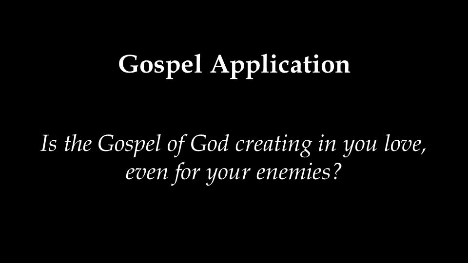 Gospel Application Is the Gospel of God creating in you love, even for your enemies