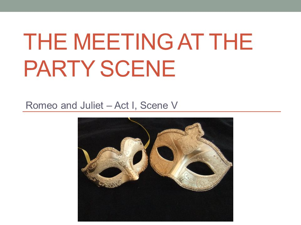 THE MEETING AT THE PARTY SCENE Romeo and Juliet – Act I, Scene V