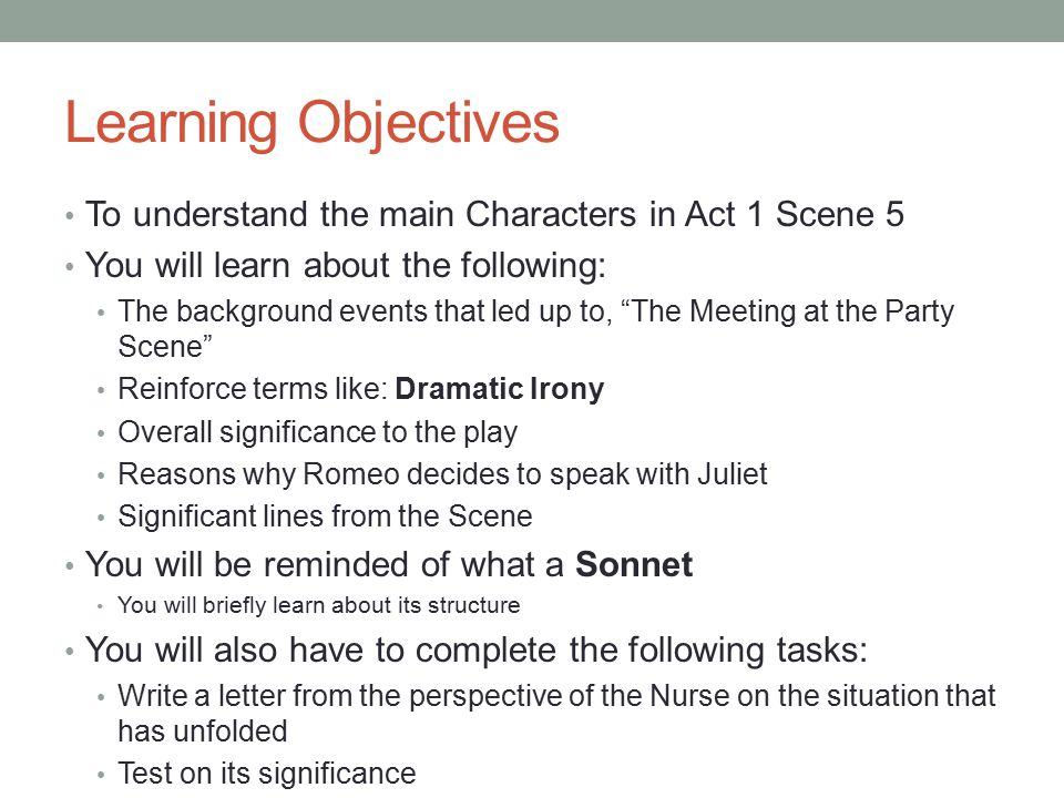 Learning Objectives To understand the main Characters in Act 1 Scene 5 You will learn about the following: The background events that led up to, The Meeting at the Party Scene Reinforce terms like: Dramatic Irony Overall significance to the play Reasons why Romeo decides to speak with Juliet Significant lines from the Scene You will be reminded of what a Sonnet You will briefly learn about its structure You will also have to complete the following tasks: Write a letter from the perspective of the Nurse on the situation that has unfolded Test on its significance