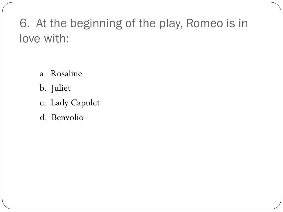 6. At the beginning of the play, Romeo is in love with: a.