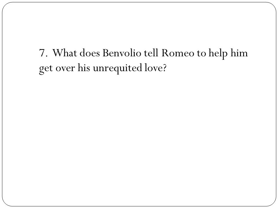 7. What does Benvolio tell Romeo to help him get over his unrequited love?