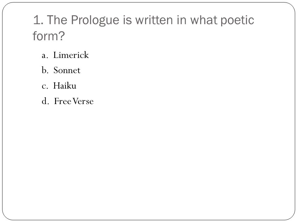 1. The Prologue is written in what poetic form? a. Limerick b. Sonnet c. Haiku d. Free Verse