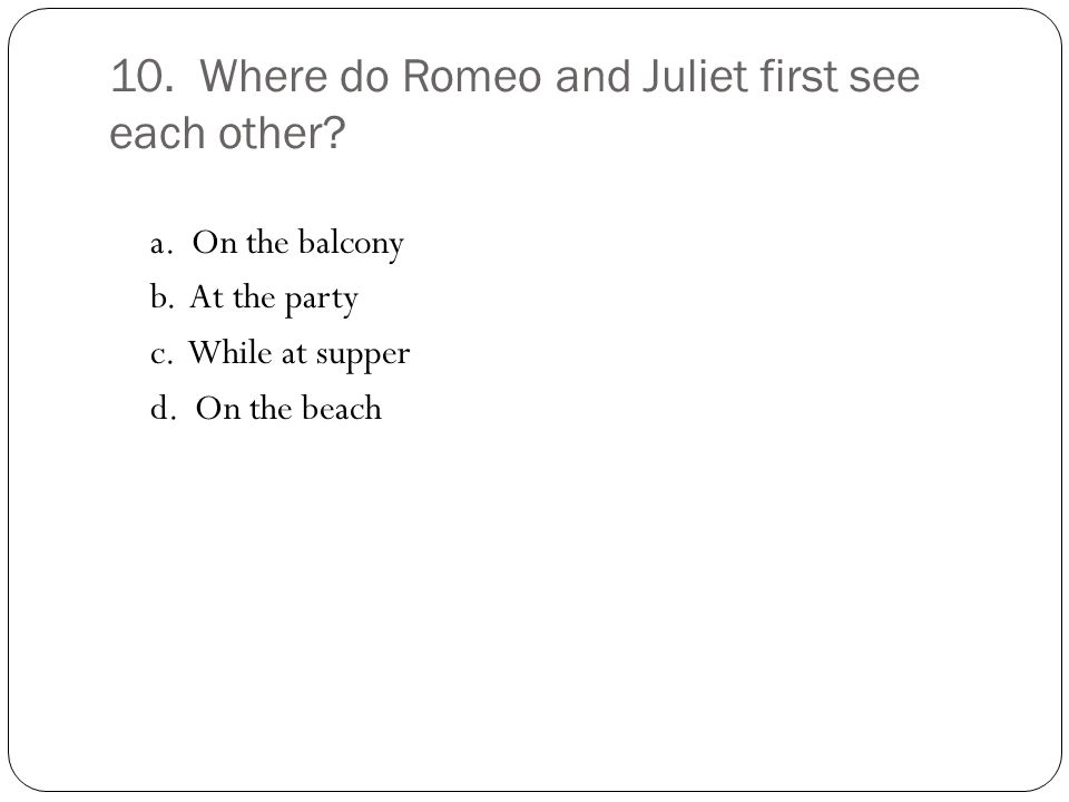 10. Where do Romeo and Juliet first see each other.