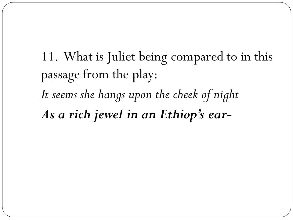 11. What is Juliet being compared to in this passage from the play: It seems she hangs upon the cheek of night As a rich jewel in an Ethiop's ear-