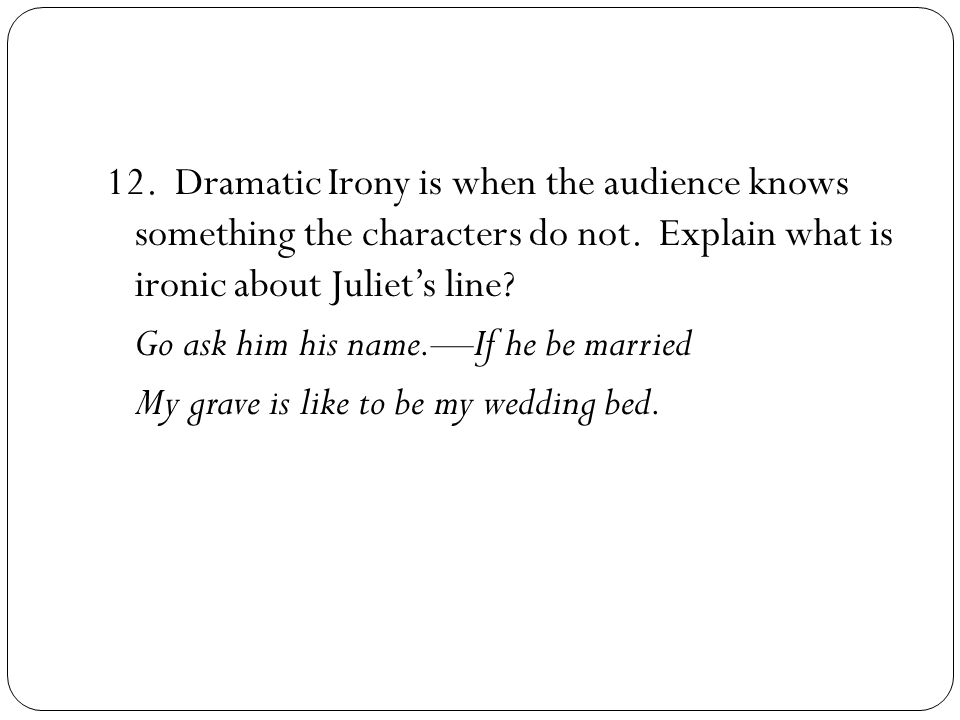 12. Dramatic Irony is when the audience knows something the characters do not.